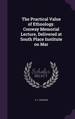 The Practical Value of Ethnology. Conway Memorial Lecture, Delivered at South Place Institute on Mar - Haddon, A C