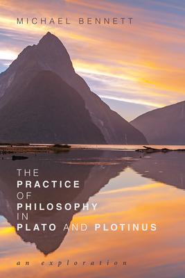 The Practice of Philosophy in Plato and Plotinus - Bennett, Michael