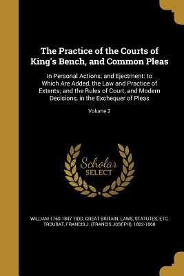 The Practice of the Courts of King's Bench, and Common Pleas: In Personal Actions; And Ejectment: To Which Are Added, the Law and Practice of Extents; And the Rules of Court, and Modern Decisions, in the Exchequer of Pleas; Volume 2 - Tidd, William 1760-1847, and Great Britain Laws, Statutes Etc (Creator), and Troubat, Francis J (Francis Joseph) 18 (Creator)