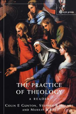 The Practice of Theology - Gunton, Colin E (Editor), and Holmes, Stephen R (Editor), and Rae, Murray A (Editor)