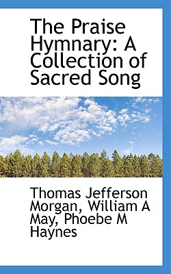 The Praise Hymnary: A Collection of Sacred Song - Morgan, Thomas Jefferson, and May, William A, and Haynes, Phoebe M