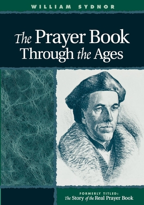 The Prayer Book Through the Ages: A Revised Edition of the Story of the Real Prayer Book - Sydnor, William