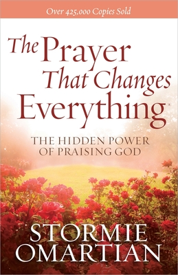 The Prayer That Changes Everything: The Hidden Power of Praising God - Omartian, Stormie