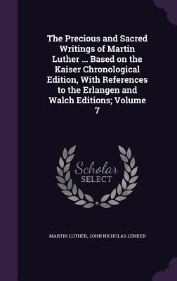 The Precious and Sacred Writings of Martin Luther ... Based on the Kaiser Chronological Edition, with References to the Erlangen and Walch Editions; Volume 7 - Luther, Martin, Dr.