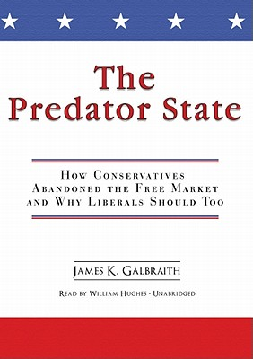 The Predator State: How Conservatives Abandoned the Free Market and Why Liberals Should Too - Galbraith, James K, Professor, and Hughes, William (Read by)