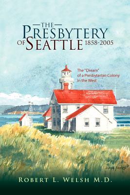 The Presbytery of Seattle 1858-2005 - Welsh, Robert L M D