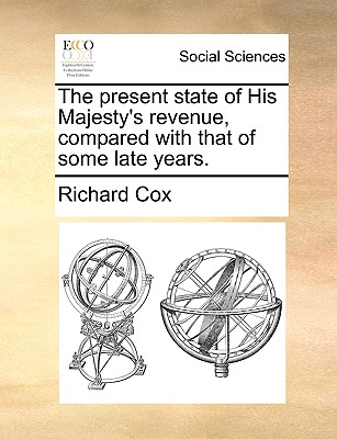 The Present State of His Majesty's Revenue, Compared with That of Some Late Years. - Cox, Richard