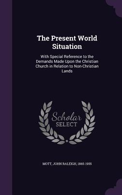 The Present World Situation: With Special Reference to the Demands Made Upon the Christian Church in Relation to Non-Christian Lands - Mott, John Raleigh