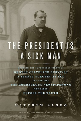 The President Is a Sick Man: Wherein the Supposedly Virtuous Grover Cleveland Survives a Secret Surgery at Sea and Vilifies the Courageous Newspaperman Who Dared Expose the Truth - Algeo, Matthew
