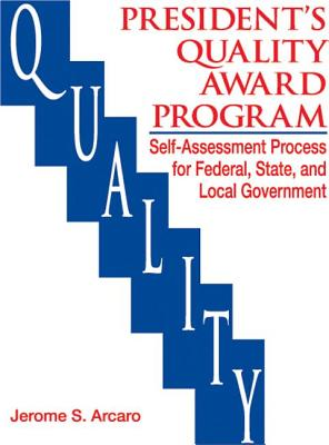 The President's Quality Award Program: Self-Assessment Process for Federal, State and Local Government - Arcaro, Jerry