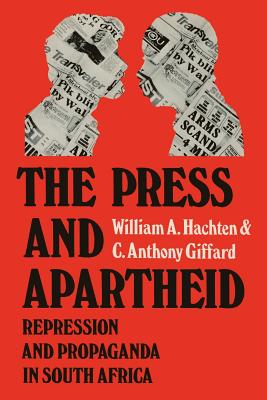 The Press and Apartheid: Repression and Propaganda in South Africa - Hachten, William A, and Giffard, C Anthony