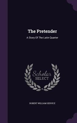 The Pretender: A Story of the Latin Quarter - Service, Robert William