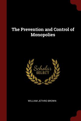 The Prevention and Control of Monopolies - Brown, William Jethro