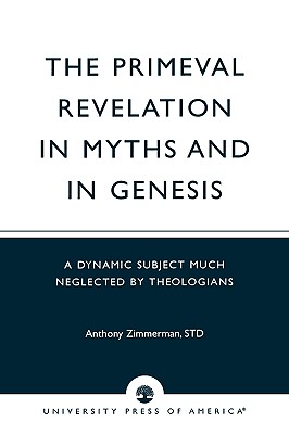 The Primeval Revelation in Myths and Genesis: A Dynamic Subject Much Neglected by Theologians - Zimmerman, Anthony