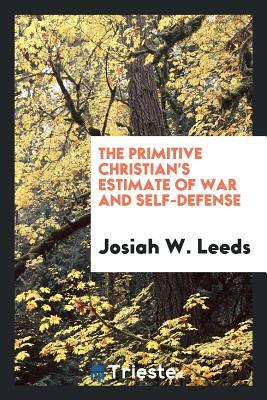 The Primitive Christian's Estimate of War and Self-Defense - Leeds, Josiah W