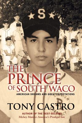 The Prince of South Waco: American Dreams and Great Expectations - Castro, Tony