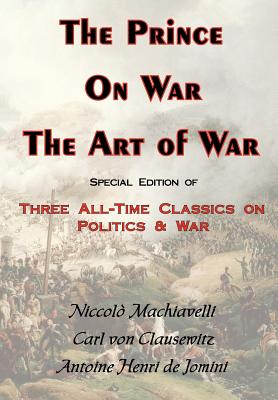 The Prince, on War & the Art of War - Three All-Time Classics on Politics & War - Von Clausewitz, Carl, and Jomini, Antoine Henri, Bar, and Machiavelli, Niccolo