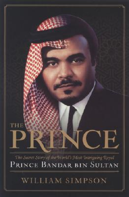 The Prince: The Secret Story of the World's Most Intriguing Royal, Prince Bandar Bin Sultan - Simpson, William