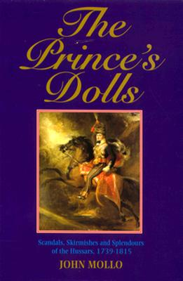 The Prince's Dolls: Scandals, Skirmishes and Splendours of the Hussars, 1739-1815 - Mollo, John