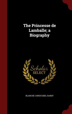 The Princesse de Lamballe; A Biography - Hardy, Blanche Christabel