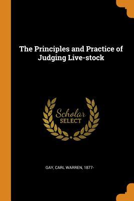 The Principles and Practice of Judging Live-Stock - Gay, Carl Warren 1877- (Creator)