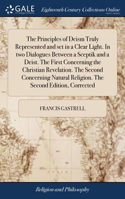 The Principles of Deism Truly Represented and Set in a Clear Light. in Two Dialogues Between a Sceptik and a Deist. the First Concerning the Christian Revelation. the Second Concerning Natural Religion. the Second Edition, Corrected - Gastrell, Francis