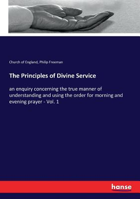 The Principles of Divine Service - England, Church Of, and Freeman, Philip