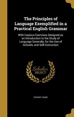 The Principles of Language Exemplified in a Practical English Grammar: With Copious Exercises Designed as an Introduction to the Study of Language Generally, for the Use of Schools, and Self-Instruction - Crane, George