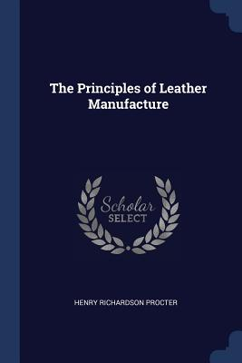 The Principles of Leather Manufacture - Procter, Henry Richardson