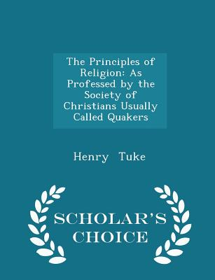 The Principles of Religion: As Professed by the Society of Christians Usually Called Quakers - Scholar's Choice Edition - Tuke, Henry