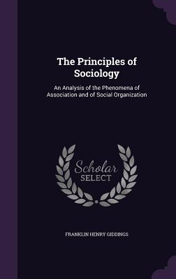 The Principles of Sociology: An Analysis of the Phenomena of Association and of Social Organization - Giddings, Franklin Henry