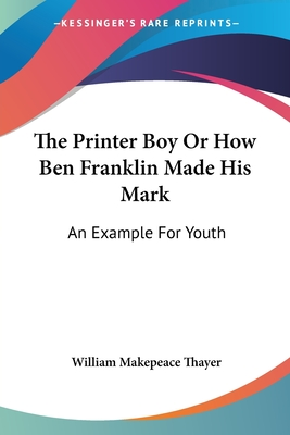 The Printer Boy or How Ben Franklin Made His Mark: An Example for Youth - Thayer, William Makepeace