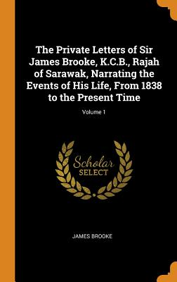 The Private Letters of Sir James Brooke, K.C.B., Rajah of Sarawak, Narrating the Events of His Life, from 1838 to the Present Time; Volume 1 - Brooke, James