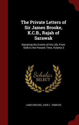 The Private Letters of Sir James Brooke, K.C.B., Rajah of Sarawak: Narrating the Events of His Life, from 1838 to the Present Time; Volume 3 - Brooke, James, and Templer, John C