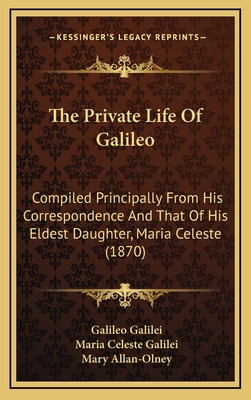 The Private Life of Galileo: Compiled Principally from His Correspondence and That of His Eldest Daughter, Maria Celeste (1870) - Galilei, Galileo, and Galilei, Maria Celeste, and Allan-Olney, Mary (Editor)