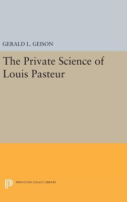 The Private Science of Louis Pasteur - Geison, Gerald L.