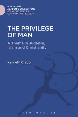 The Privilege of Man: A Theme in Judaism, Islam and Christianity - Cragg, Kenneth