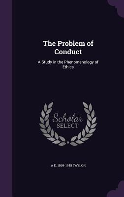 The Problem of Conduct: A Study in the Phenomenology of Ethics - Taylor, A E 1869-1945