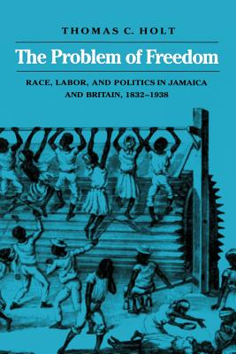 The Problem of Freedom: Race, Labor, and Politics in Jamaica and Britain, 1832-1938 - Holt, Thomas C
