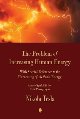 The Problem of Increasing Human Energy: With Special Reference to the Harnessing of the Sun's Energy - Tesla, Nikola