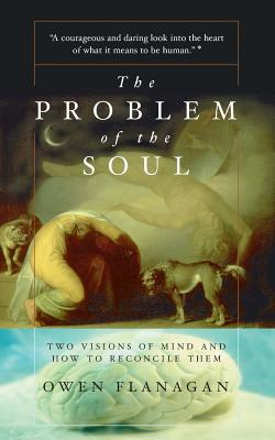 The Problem of the Soul: Two Visions of Mind and How to Reconcile Them - Flanagan, Owen, Professor