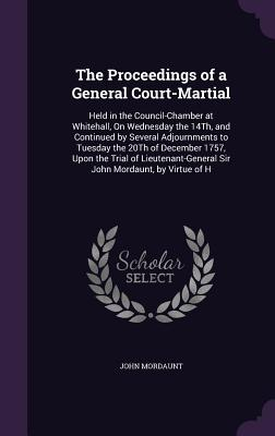 The Proceedings of a General Court-Martial: Held in the Council-Chamber at Whitehall, on Wednesday the 14th, and Continued by Several Adjournments to Tuesday the 20th of December 1757, Upon the Trial of Lieutenant-General Sir John Mordaunt, by Virtue of H - Mordaunt, John