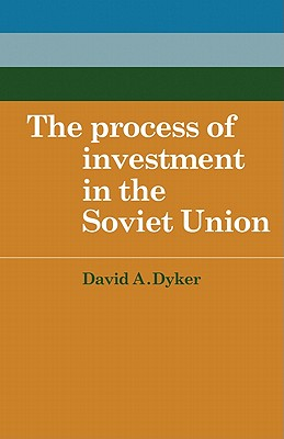 The Process of Investment in the Soviet Union - Dyker, David A.