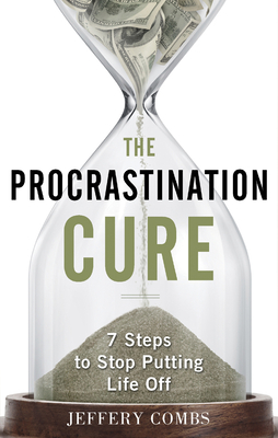 The Procrastination Cure: 7 Steps to Stop Putting Life Off - Combs, Jeffery