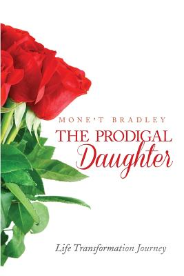 The Prodigal Daughter: Life Transformation Journey - Bradley, Monet