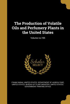 The Production of Volatile Oils and Perfumery Plants in the United States; Volume No.195 - Rabak, Frank, and United States Department of Agriculture (Creator), and United States Bureau of Plant Industry (Creator)