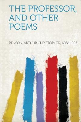 The Professor, and Other Poems - 1862-1925, Benson Arthur Christopher (Creator)