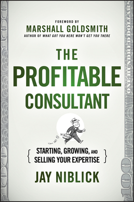 The Profitable Consultant: Starting, Growing, and Selling Your Expertise - Niblick, Jay, and Goldsmith, Marshall, Dr. (Foreword by)