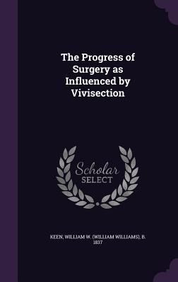 The Progress of Surgery as Influenced by Vivisection - Keen, William W (William Williams) B (Creator)