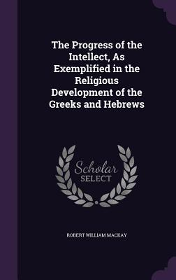 The Progress of the Intellect, as Exemplified in the Religious Development of the Greeks and Hebrews - MacKay, Robert William